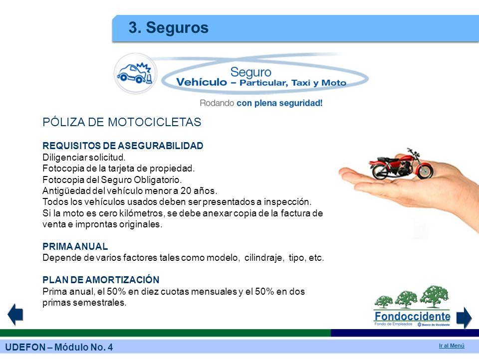 UDEFON – Módulo No. 4 Ir al Menú 3. Seguros PÓLIZA DE MOTOCICLETAS REQUISITOS DE ASEGURABILIDAD Diligenciar solicitud. Fotocopia de la tarjeta de prop