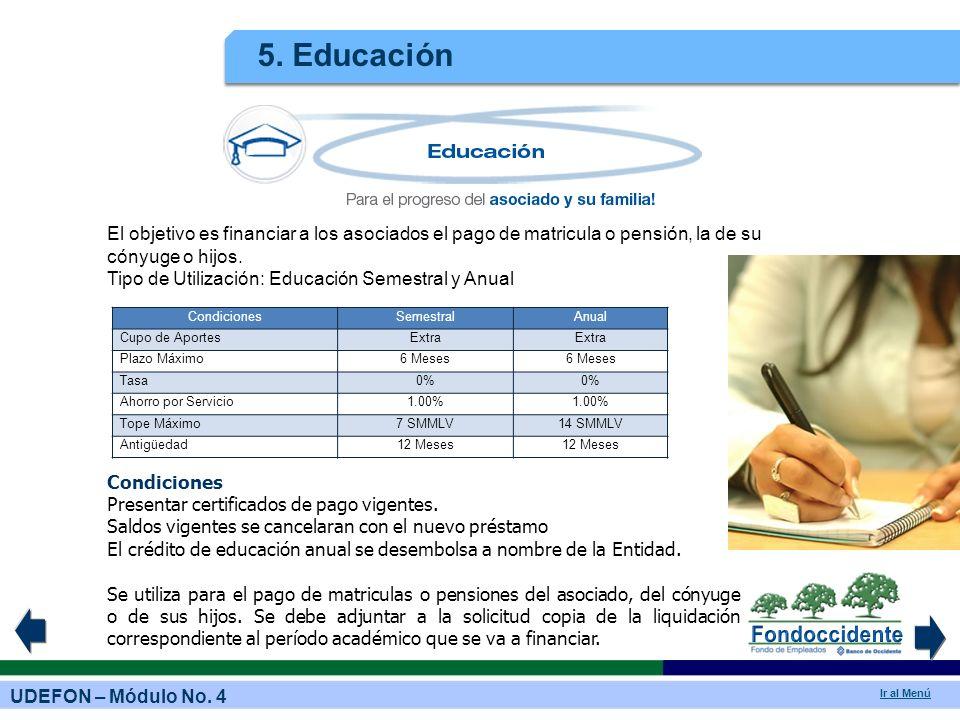 UDEFON – Módulo No. 4 Ir al Menú 5. Educación El objetivo es financiar a los asociados el pago de matricula o pensión, la de su cónyuge o hijos. Tipo