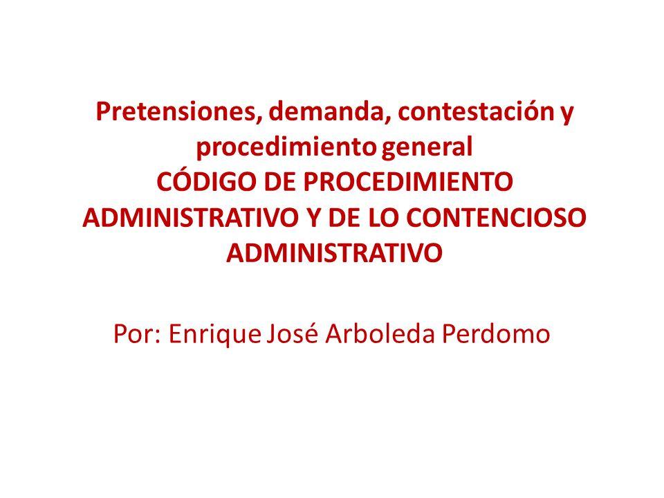 Pretensiones, demanda, contestación y procedimiento general CÓDIGO DE PROCEDIMIENTO ADMINISTRATIVO Y DE LO CONTENCIOSO ADMINISTRATIVO Por: Enrique José Arboleda Perdomo
