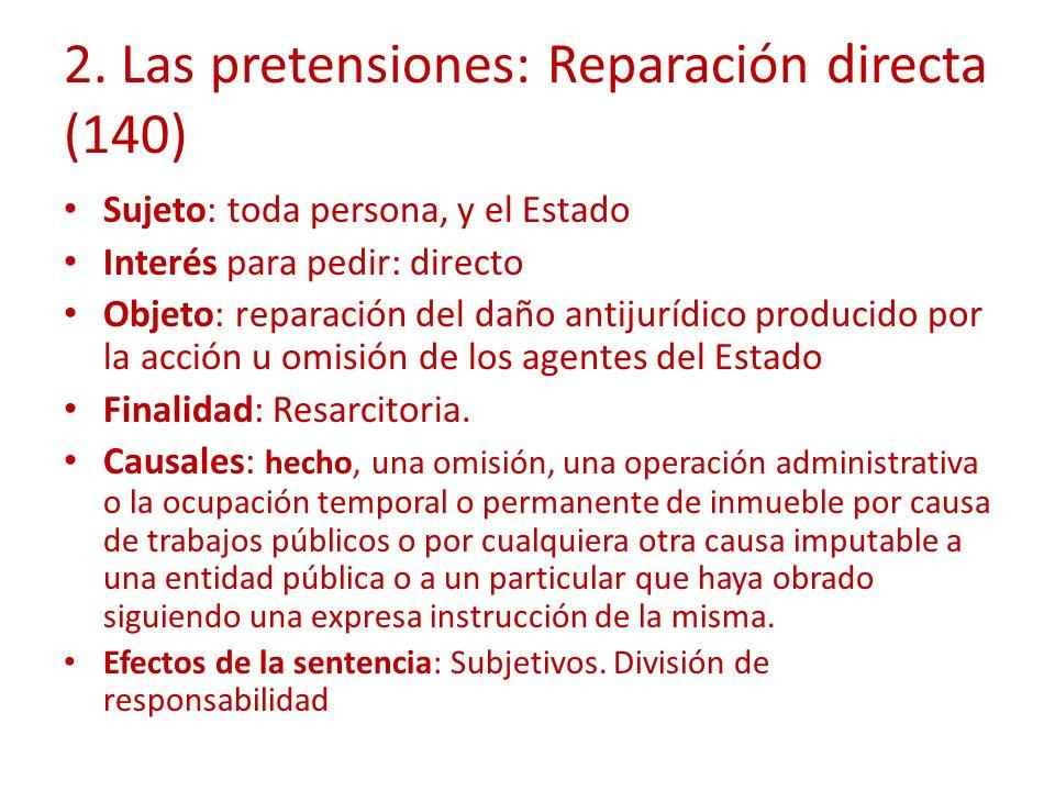 2. Las pretensiones: Reparación directa (140) Sujeto: toda persona, y el Estado Interés para pedir: directo Objeto: reparación del daño antijurídico p