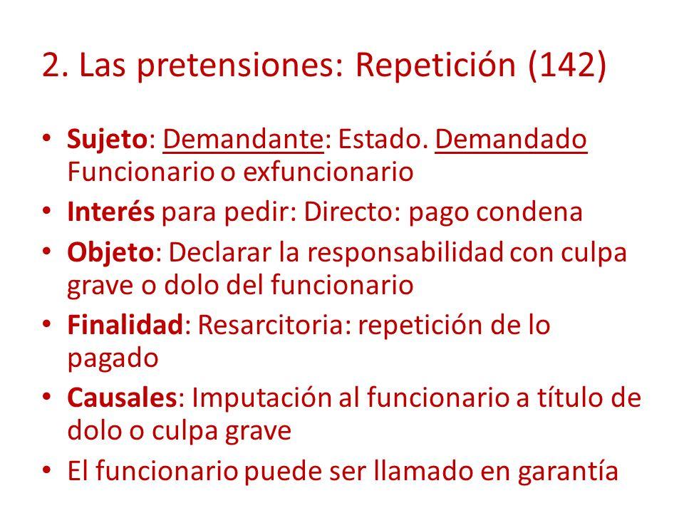 2. Las pretensiones: Repetición (142) Sujeto: Demandante: Estado. Demandado Funcionario o exfuncionario Interés para pedir: Directo: pago condena Obje