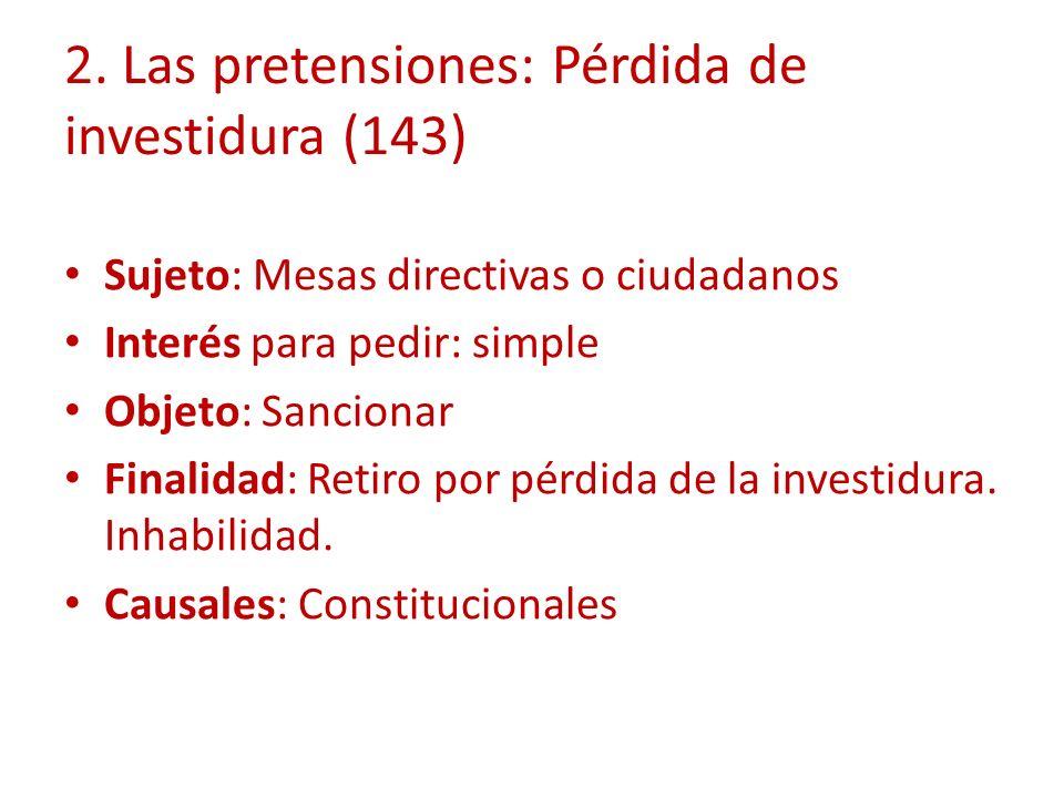 2. Las pretensiones: Pérdida de investidura (143) Sujeto: Mesas directivas o ciudadanos Interés para pedir: simple Objeto: Sancionar Finalidad: Retiro