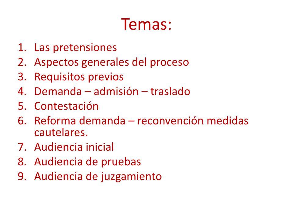 Temas: 1.Las pretensiones 2.Aspectos generales del proceso 3.Requisitos previos 4.Demanda – admisión – traslado 5.Contestación 6.Reforma demanda – reconvención medidas cautelares.
