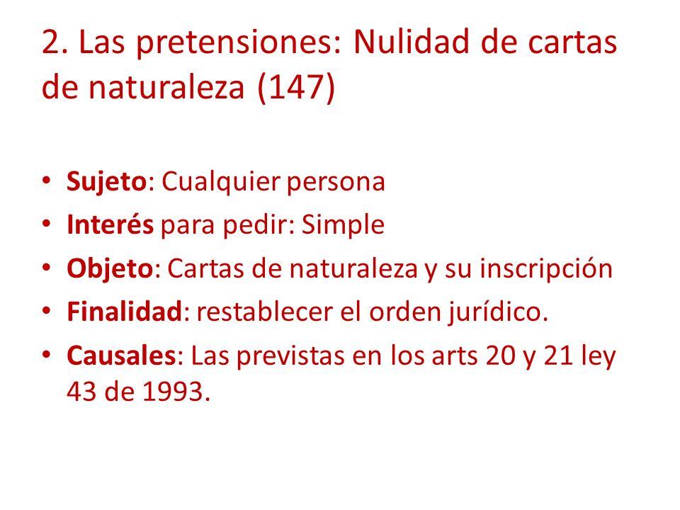2. Las pretensiones: Nulidad de cartas de naturaleza (147) Sujeto: Cualquier persona Interés para pedir: Simple Objeto: Cartas de naturaleza y su insc