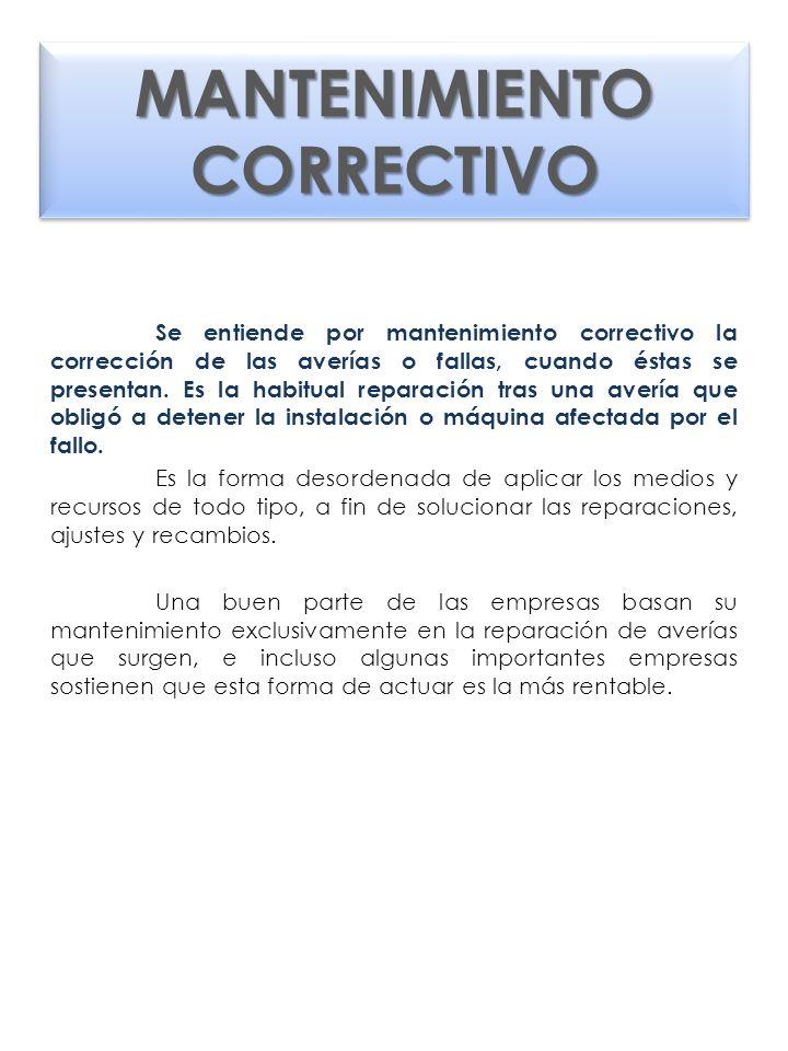 MANTENIMIENTO CORRECTIVO Se entiende por mantenimiento correctivo la corrección de las averías o fallas, cuando éstas se presentan. Es la habitual rep