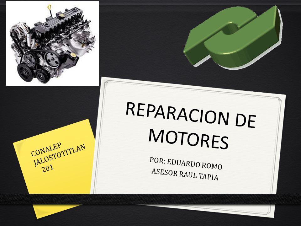 REPARACION DE MOTORES POR: EDUARDO ROMO ASESOR RAUL TAPIA CONALEP JALOSTOTITLAN 201