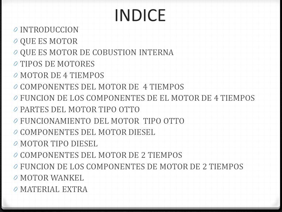 INDICE 0 INTRODUCCION 0 QUE ES MOTOR 0 QUE ES MOTOR DE COBUSTION INTERNA 0 TIPOS DE MOTORES 0 MOTOR DE 4 TIEMPOS 0 COMPONENTES DEL MOTOR DE 4 TIEMPOS