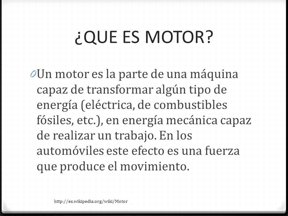¿QUE ES MOTOR? 0 Un motor es la parte de una máquina capaz de transformar algún tipo de energía (eléctrica, de combustibles fósiles, etc.), en energía