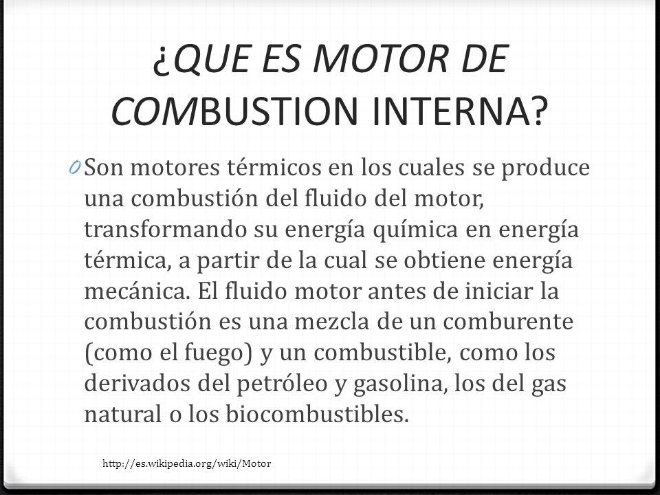 ¿QUE ES MOTOR DE COMBUSTION INTERNA? 0 Son motores térmicos en los cuales se produce una combustión del fluido del motor, transformando su energía quí