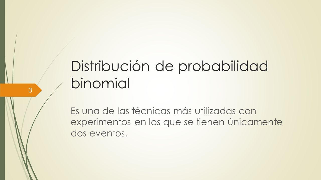 Distribución de probabilidad binomial Es una de las técnicas más utilizadas con experimentos en los que se tienen únicamente dos eventos. 3