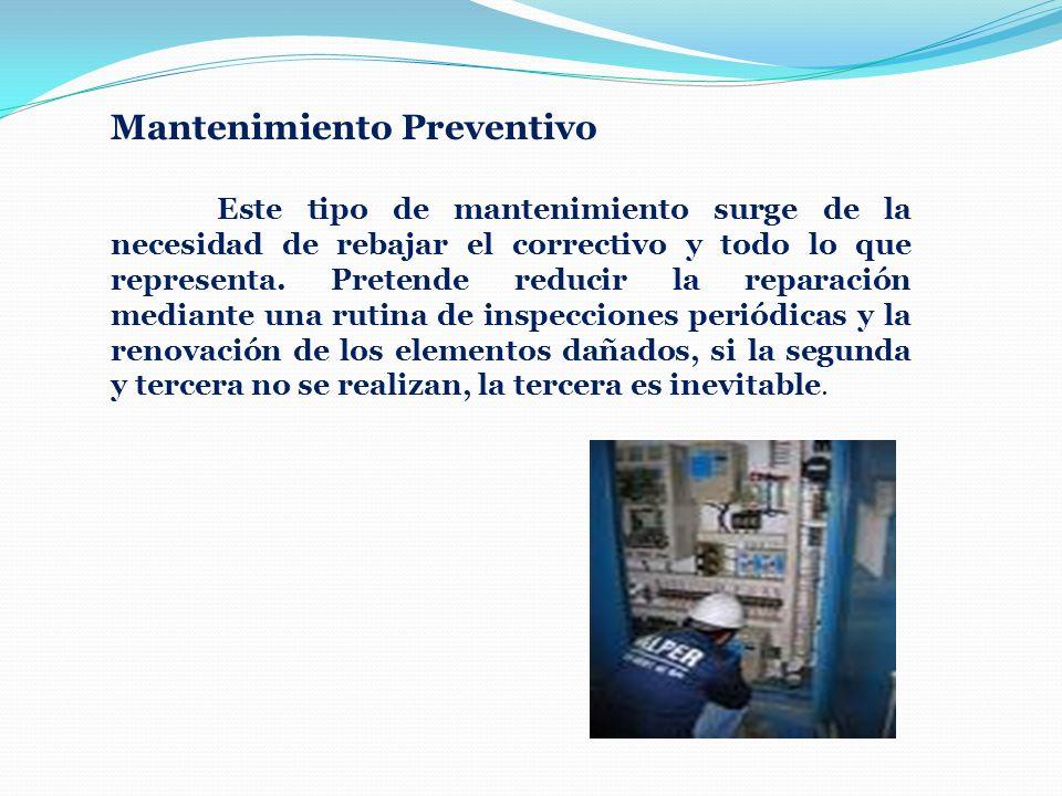 Mantenimiento Preventivo Este tipo de mantenimiento surge de la necesidad de rebajar el correctivo y todo lo que representa. Pretende reducir la repar