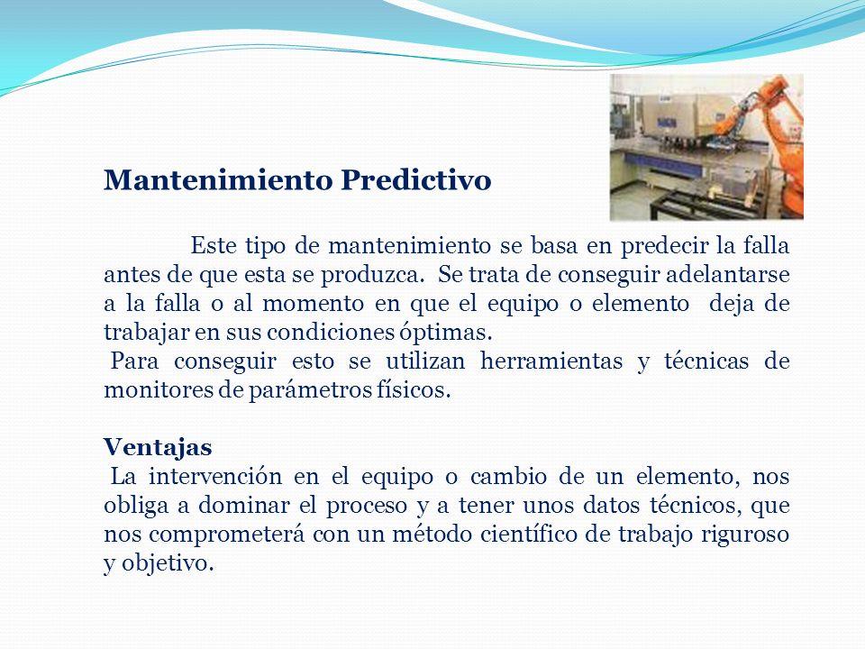 Mantenimiento Predictivo Este tipo de mantenimiento se basa en predecir la falla antes de que esta se produzca. Se trata de conseguir adelantarse a la