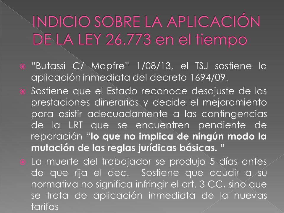 Butassi C/ Mapfre 1/08/13, el TSJ sostiene la aplicación inmediata del decreto 1694/09. Sostiene que el Estado reconoce desajuste de las prestaciones