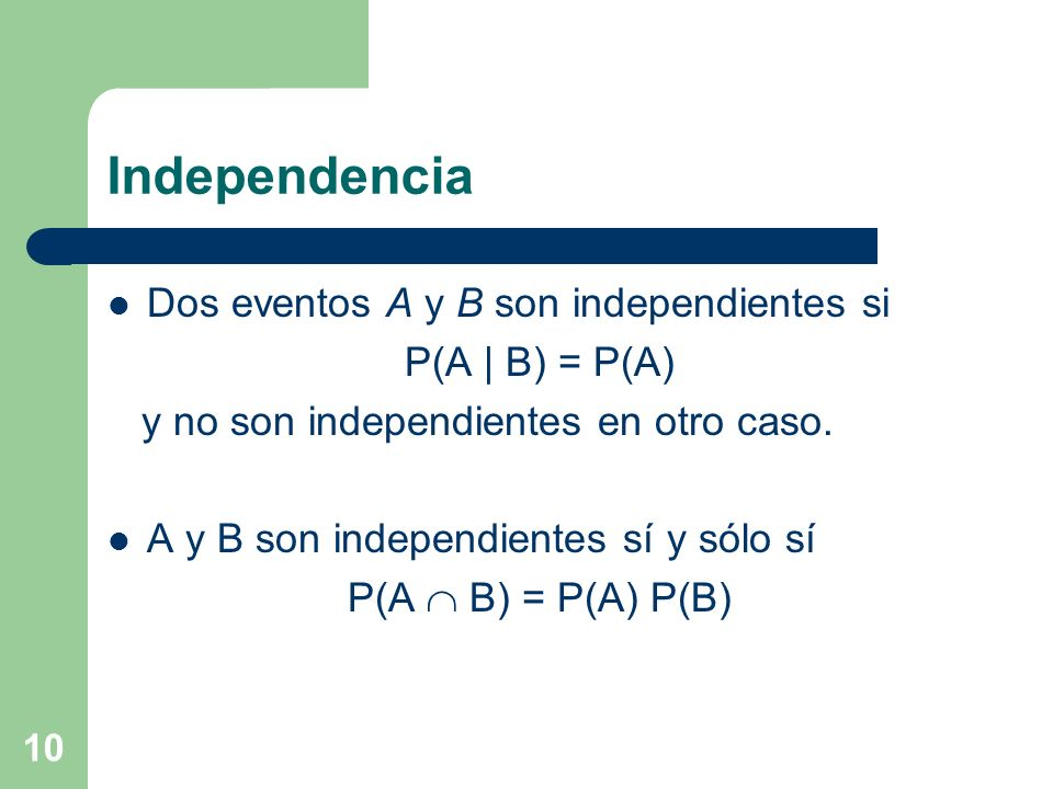 10 Independencia Dos eventos A y B son independientes si P(A | B) = P(A) y no son independientes en otro caso. A y B son independientes sí y sólo sí P