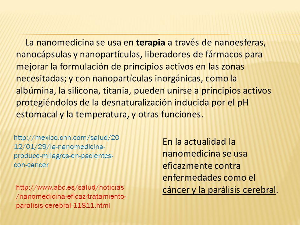 La nanomedicina se usa en terapia a través de nanoesferas, nanocápsulas y nanopartículas, liberadores de fármacos para mejorar la formulación de princ