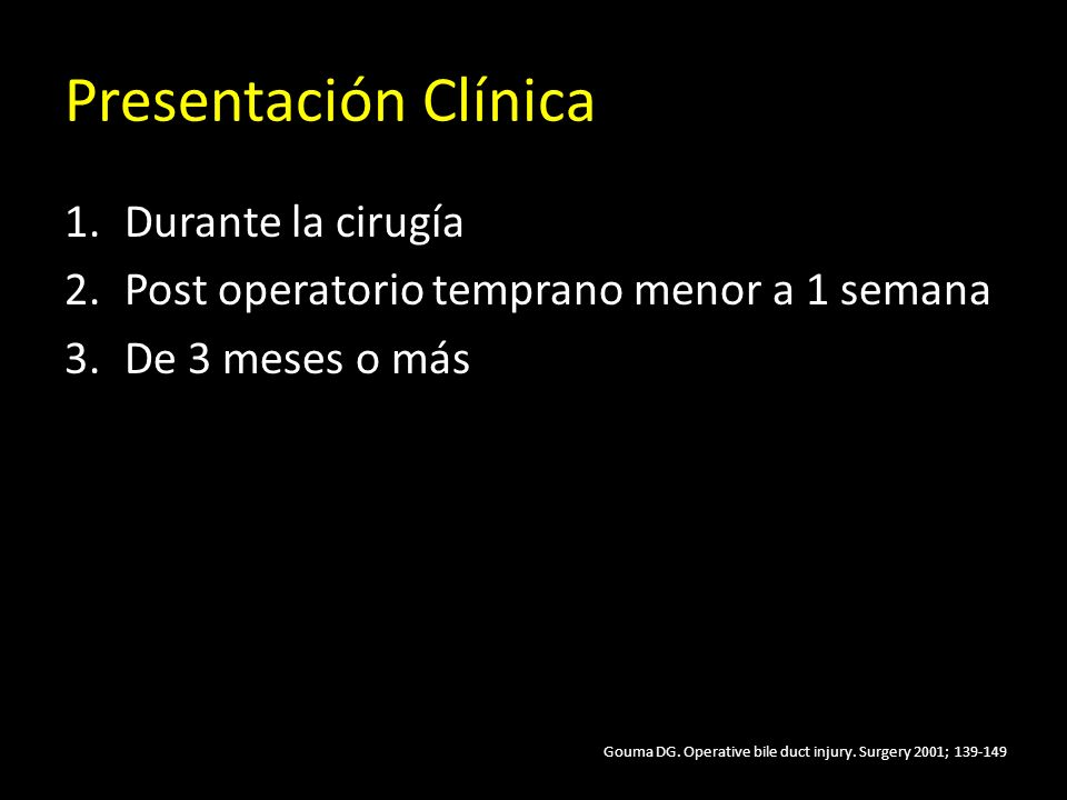 Presentación Clínica 1.Durante la cirugía 2.Post operatorio temprano menor a 1 semana 3.De 3 meses o más Gouma DG. Operative bile duct injury. Surgery