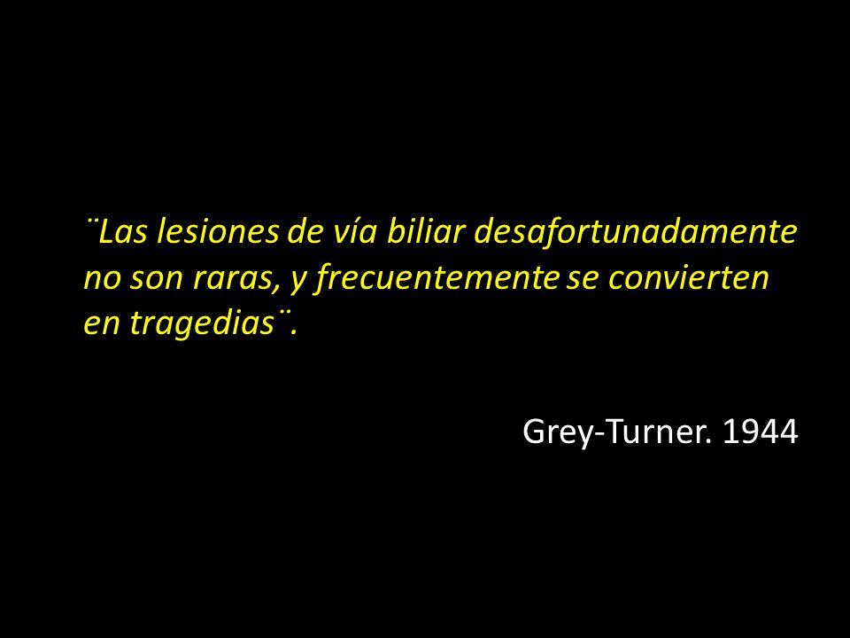 ¨Las lesiones de vía biliar desafortunadamente no son raras, y frecuentemente se convierten en tragedias¨. Grey-Turner. 1944