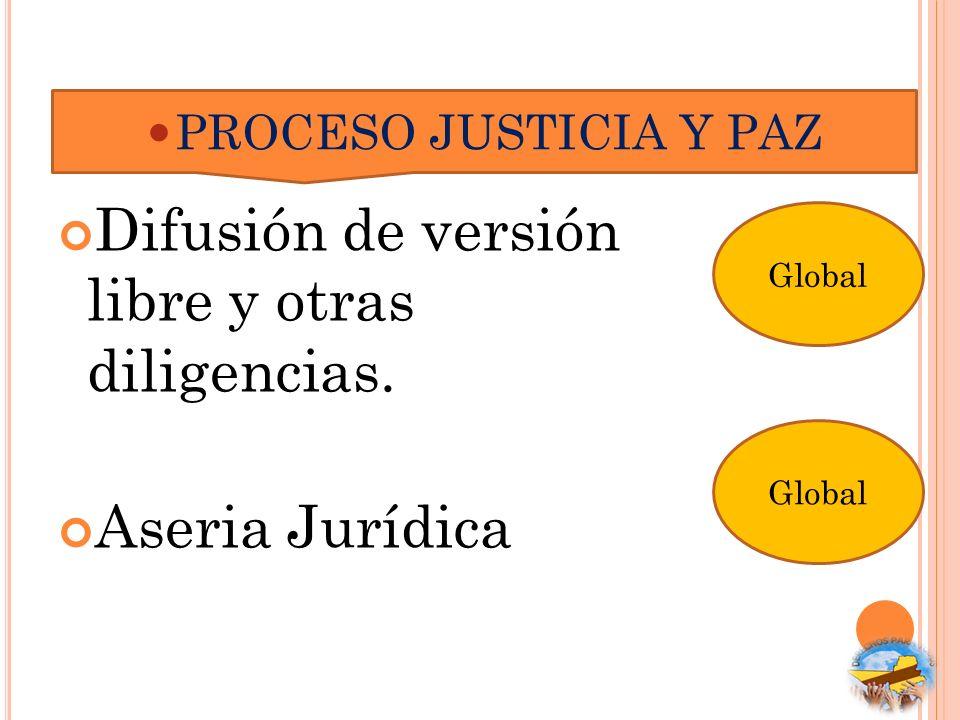 Difusión de versión libre y otras diligencias. Aseria Jurídica PROCESO JUSTICIA Y PAZ Global