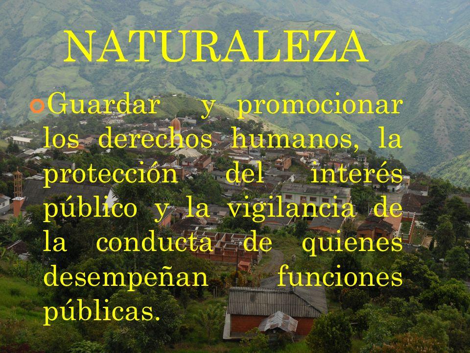 NATURALEZA Guardar y promocionar los derechos humanos, la protección del interés público y la vigilancia de la conducta de quienes desempeñan funcione