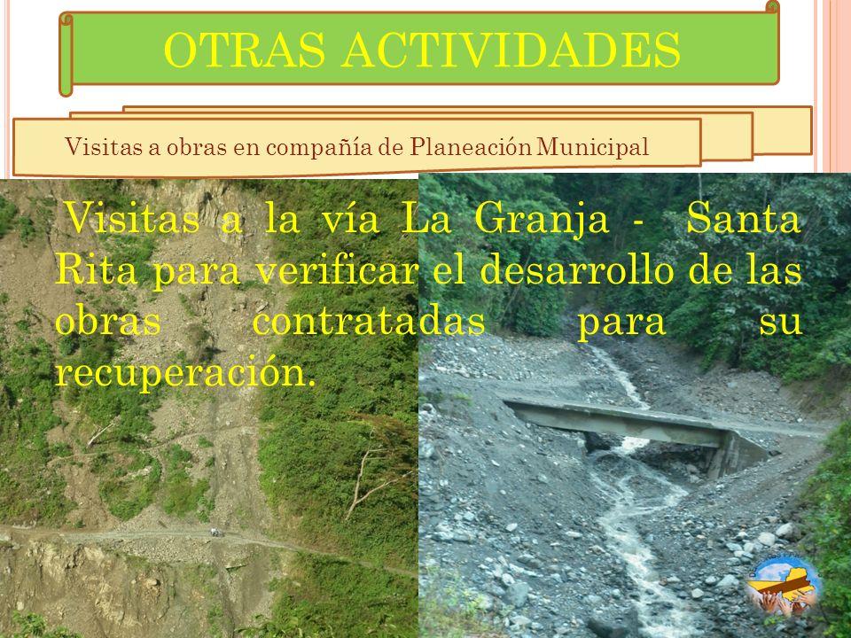OTRAS ACTIVIDADES Visitas a obras en compañía de Planeación Municipal Visitas a la vía La Granja - Santa Rita para verificar el desarrollo de las obra