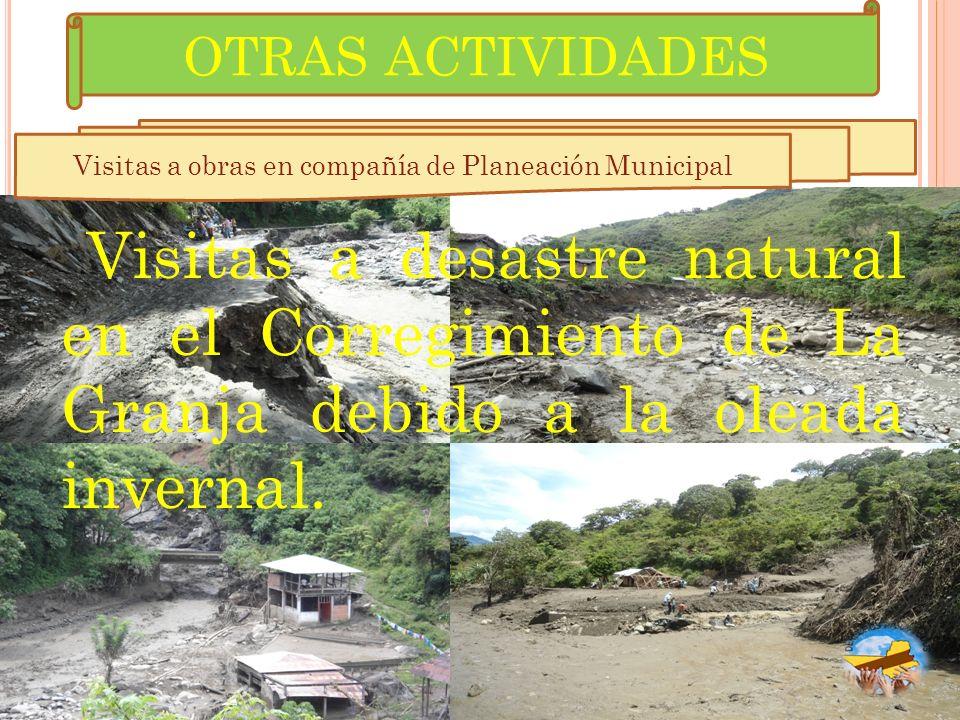 Visitas a desastre natural en el Corregimiento de La Granja debido a la oleada invernal. Visitas a obras en compañía de Planeación Municipal OTRAS ACT