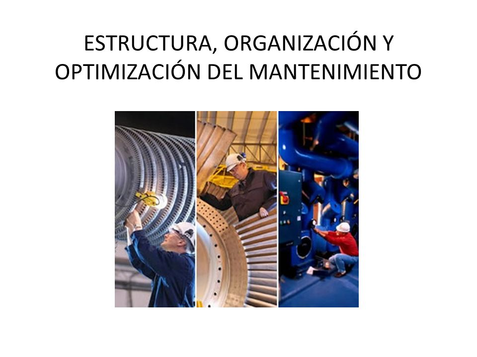 ESTRUCTURA ORGANIZACIÓN Y OPTIMIZACIÓN DEL MANTENIMIENTO CONCEPTO DE MANTENIMIENTO Control constante de las instalaciones y/o componentes, así como del conjunto de trabajos de reparación y revisión necesarios para garantizar el funcionamiento regular y el buen estado de conservación de un sistema.