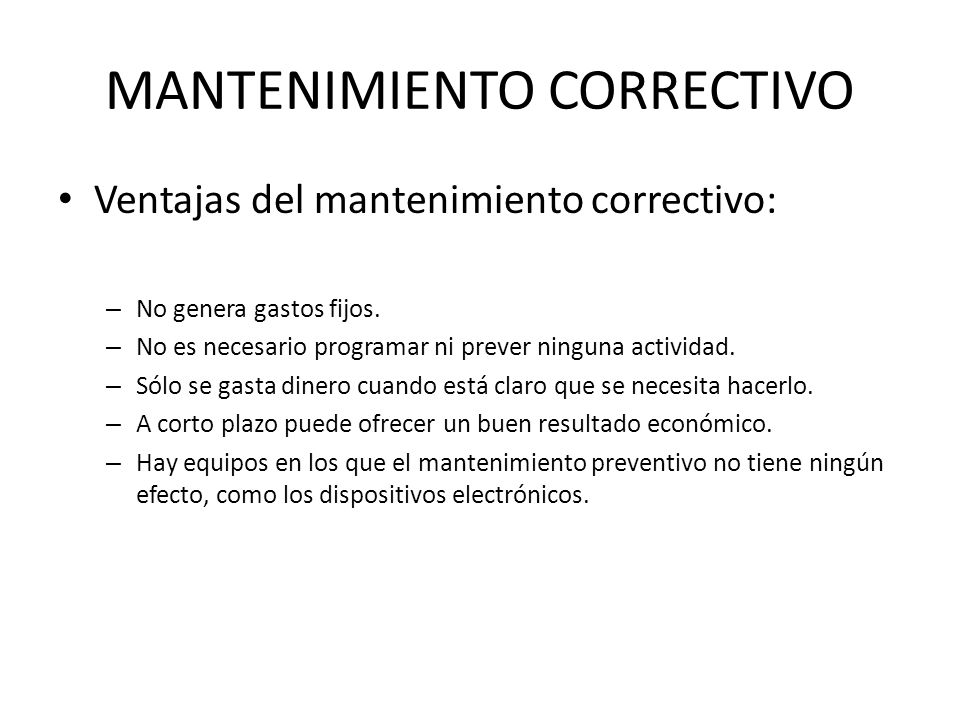 MANTENIMIENTO CORRECTIVO Ventajas del mantenimiento correctivo: – No genera gastos fijos. – No es necesario programar ni prever ninguna actividad. – S