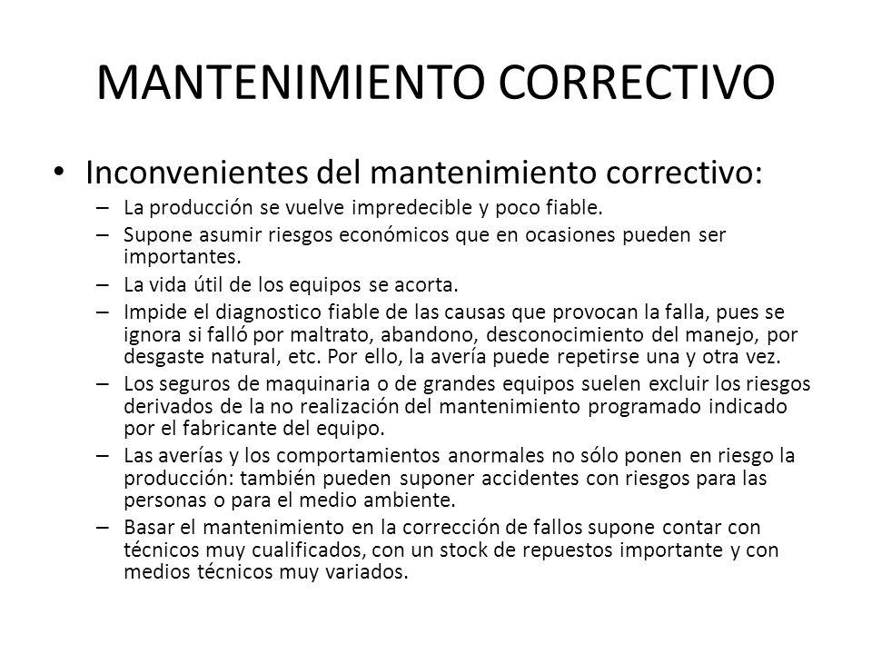 MANTENIMIENTO CORRECTIVO Inconvenientes del mantenimiento correctivo: – La producción se vuelve impredecible y poco fiable. – Supone asumir riesgos ec