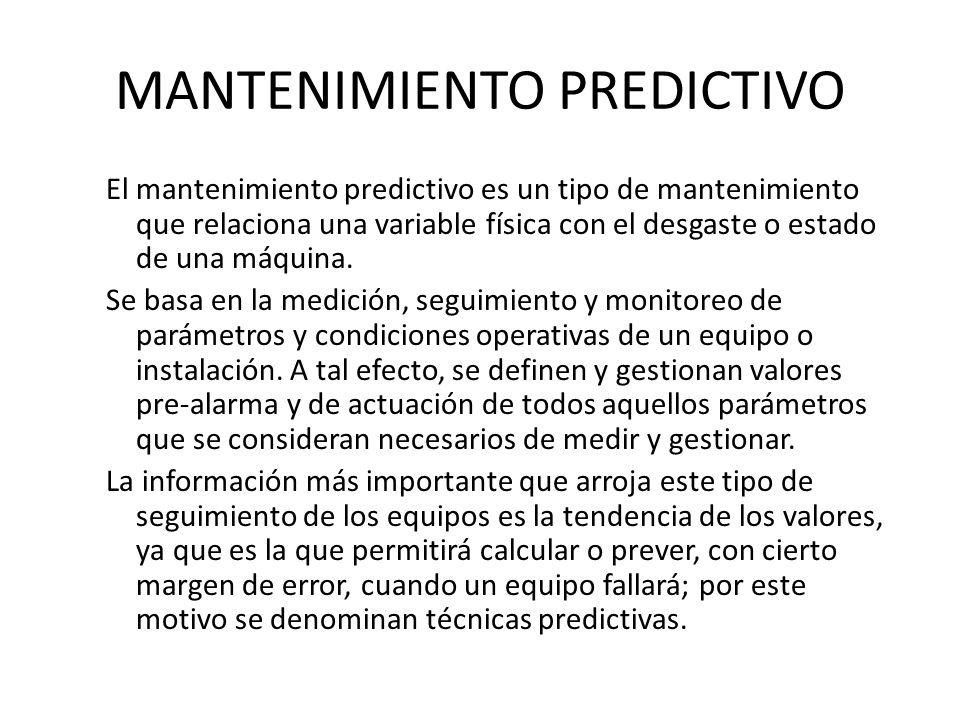 MANTENIMIENTO PREDICTIVO El mantenimiento predictivo es un tipo de mantenimiento que relaciona una variable física con el desgaste o estado de una máq