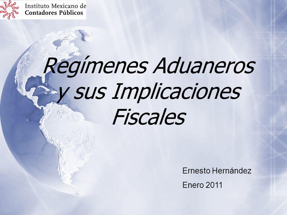 Regímenes Aduaneros y sus Implicaciones Fiscales Ernesto Hernández Enero 2011