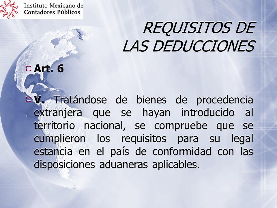 REQUISITOS DE LAS DEDUCCIONES Art. 6 V. Tratándose de bienes de procedencia extranjera que se hayan introducido al territorio nacional, se compruebe q