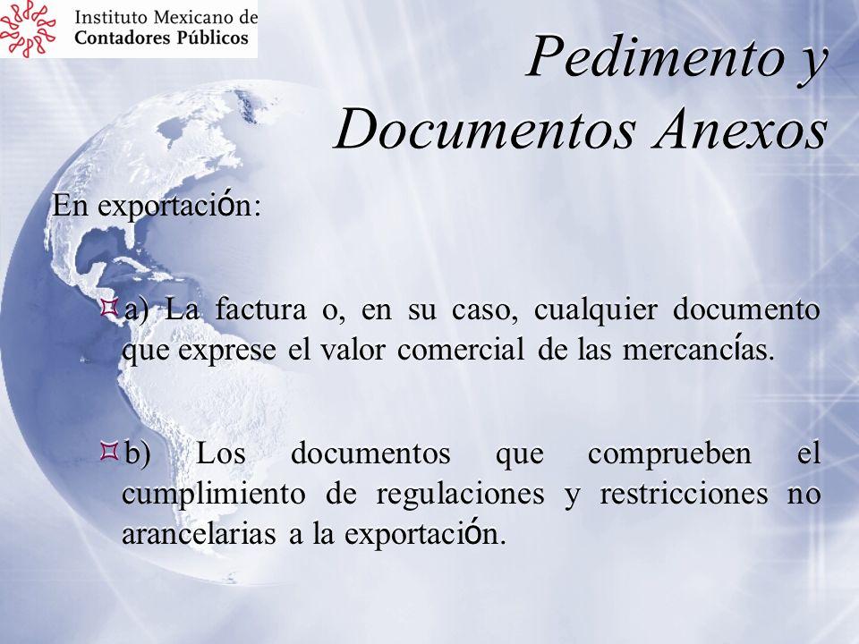 Pedimento y Documentos Anexos En exportaci ó n: a) La factura o, en su caso, cualquier documento que exprese el valor comercial de las mercanc í as. b