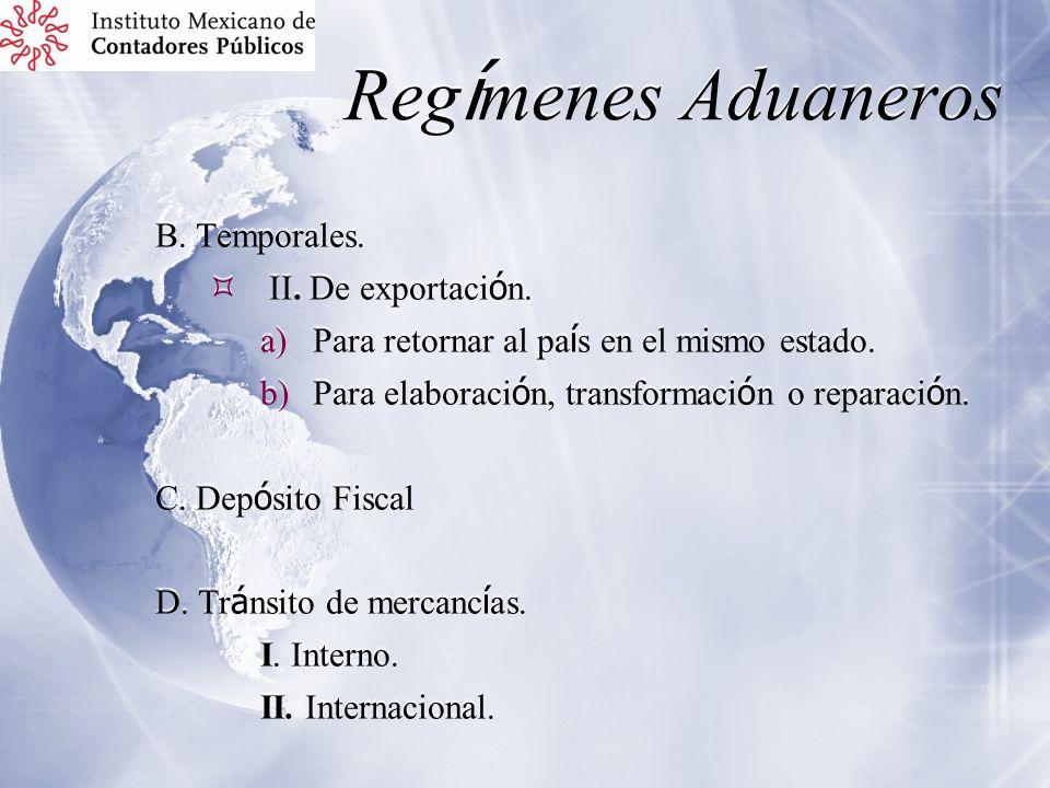 Reg í menes Aduaneros B. Temporales. II. De exportaci ó n. a)Para retornar al pa í s en el mismo estado. b)Para elaboraci ó n, transformaci ó n o repa