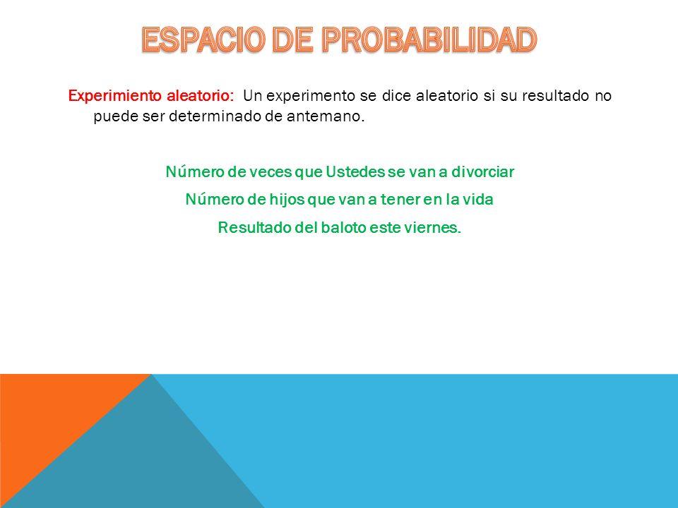Experimiento aleatorio: Un experimento se dice aleatorio si su resultado no puede ser determinado de antemano.
