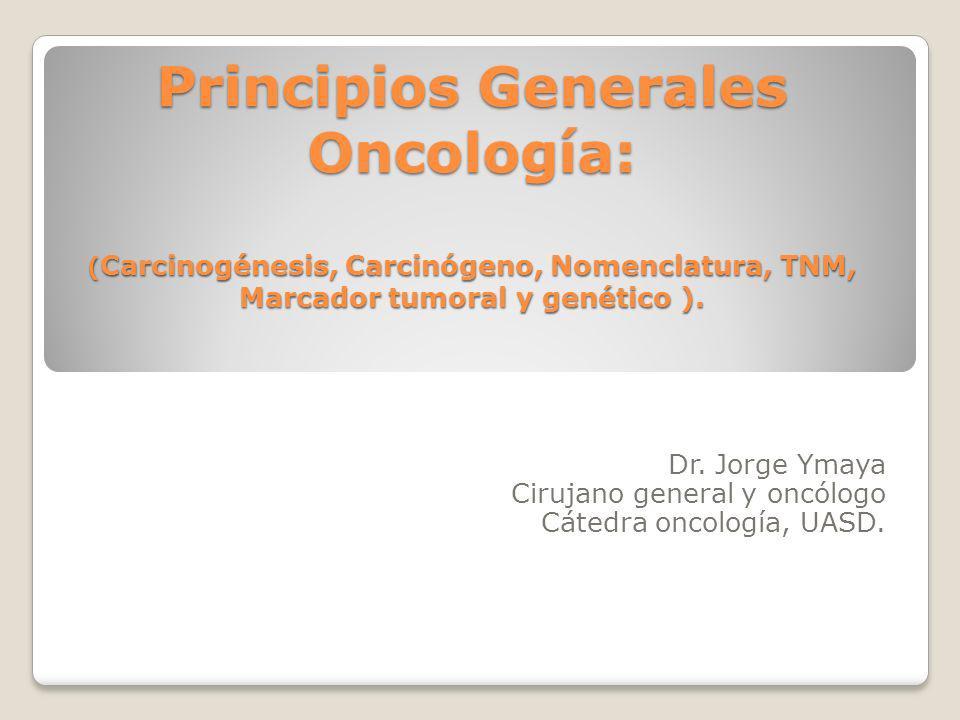 Principios Generales Oncología: ( Carcinogénesis, Carcinógeno, Nomenclatura, TNM, Marcador tumoral y genético ). Dr. Jorge Ymaya Cirujano general y on
