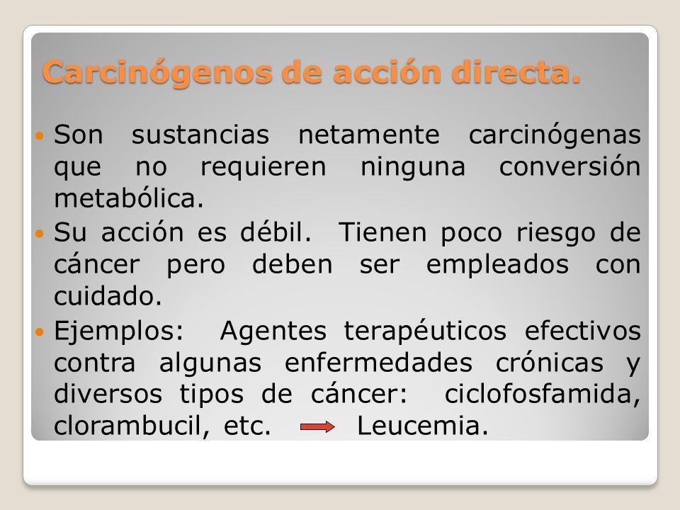 Carcinógenos de acción directa. Son sustancias netamente carcinógenas que no requieren ninguna conversión metabólica. Su acción es débil. Tienen poco