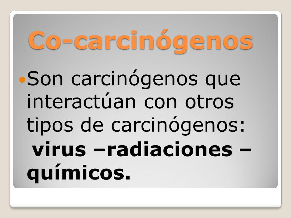 Co-carcinógenos Son carcinógenos que interactúan con otros tipos de carcinógenos: virus –radiaciones – químicos.