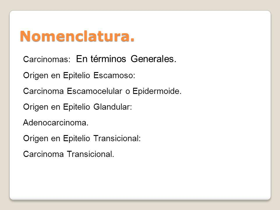 Nomenclatura. Carcinomas: En términos Generales. Origen en Epitelio Escamoso: Carcinoma Escamocelular o Epidermoide. Origen en Epitelio Glandular: Ade