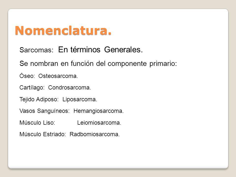 Nomenclatura. Sarcomas: En términos Generales. Se nombran en función del componente primario: Óseo: Osteosarcoma. Cartílago: Condrosarcoma. Tejido Adi