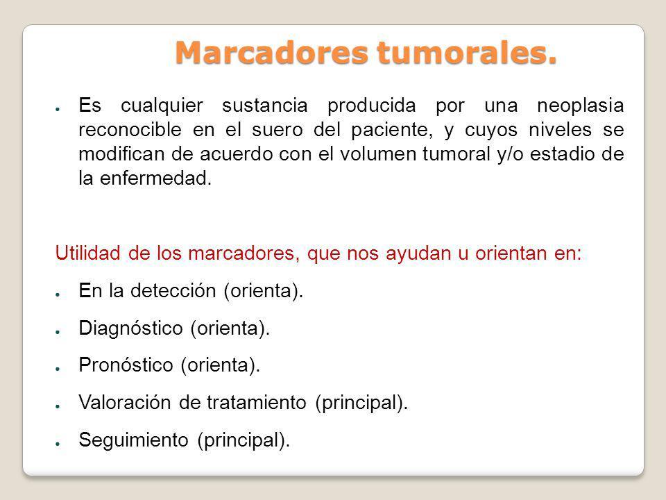 Marcadores tumorales. Es cualquier sustancia producida por una neoplasia reconocible en el suero del paciente, y cuyos niveles se modifican de acuerdo