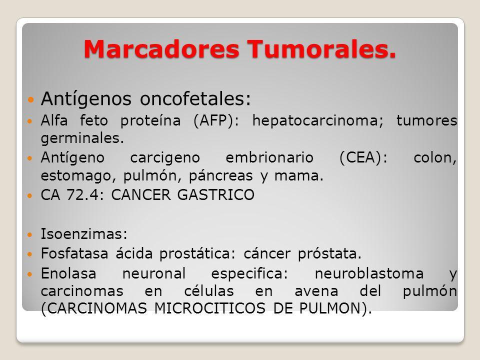 Marcadores Tumorales. Antígenos oncofetales: Alfa feto proteína (AFP): hepatocarcinoma; tumores germinales. Antígeno carcigeno embrionario (CEA): colo