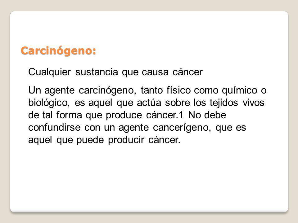 Carcinógeno: Cualquier sustancia que causa cáncer Un agente carcinógeno, tanto físico como químico o biológico, es aquel que actúa sobre los tejidos v