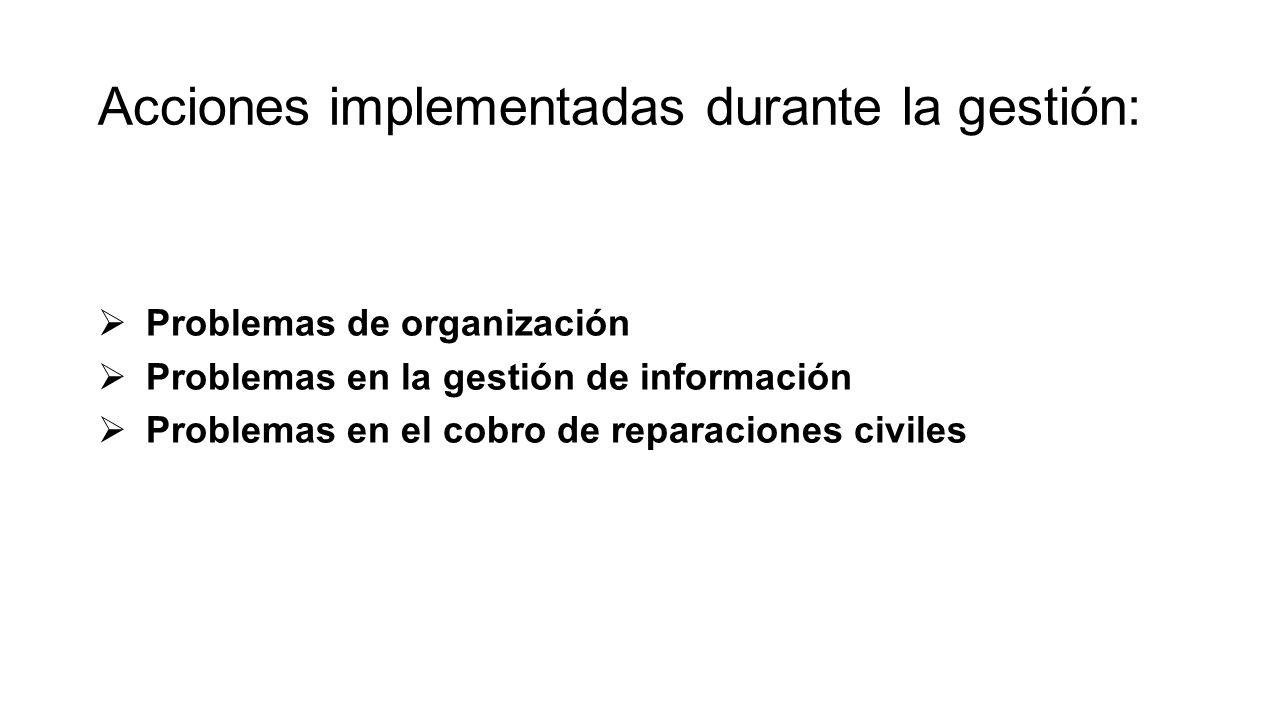 Acciones implementadas durante la gestión: Problemas de organización Problemas en la gestión de información Problemas en el cobro de reparaciones civi