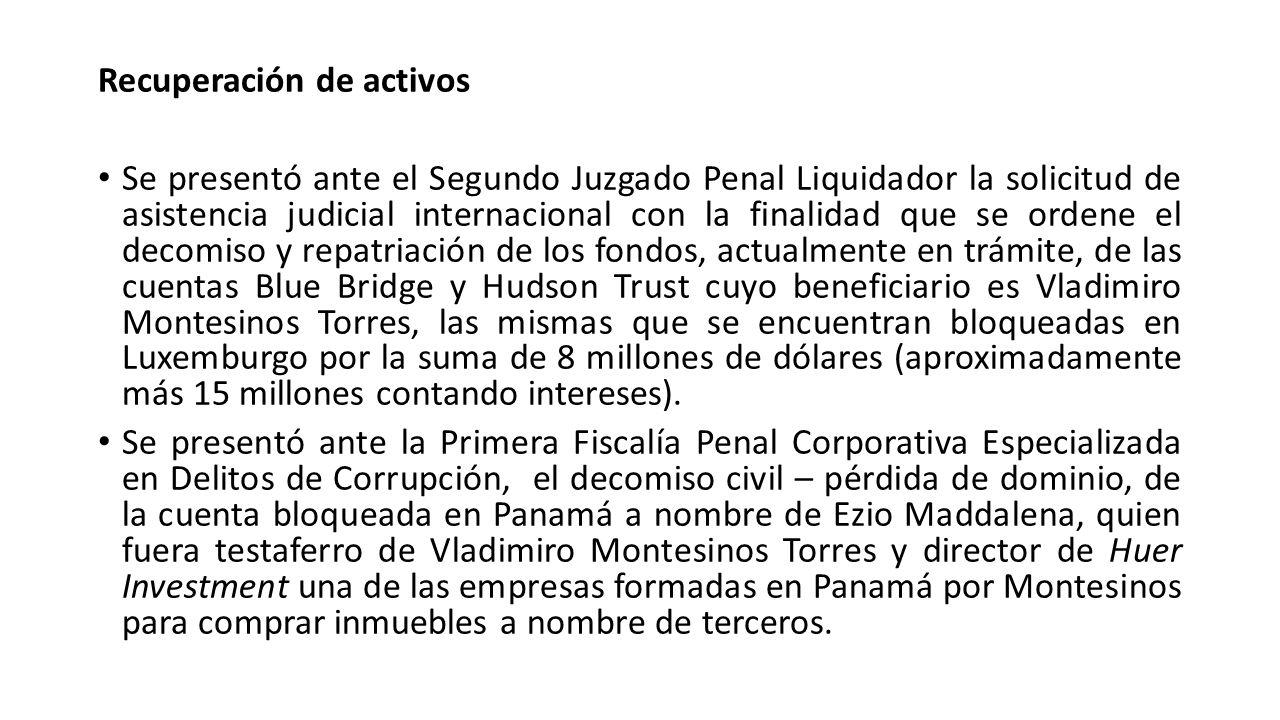 Recuperación de activos Se presentó ante el Segundo Juzgado Penal Liquidador la solicitud de asistencia judicial internacional con la finalidad que se
