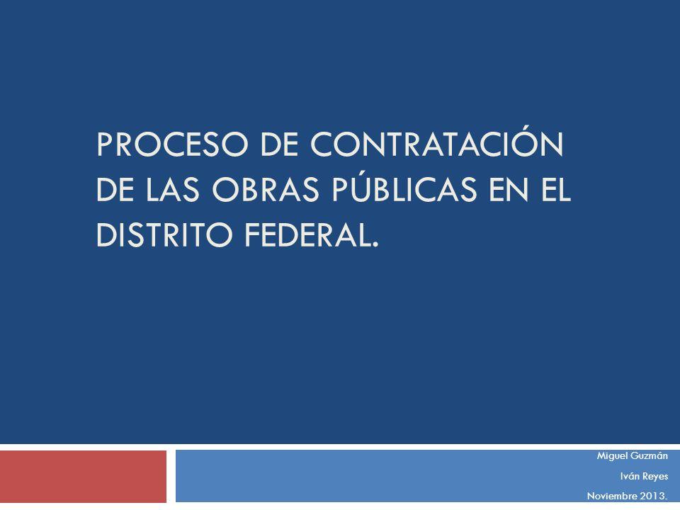 PROCESO DE CONTRATACIÓN DE LAS OBRAS PÚBLICAS EN EL DISTRITO FEDERAL. Miguel Guzmán Iván Reyes Noviembre 2013.