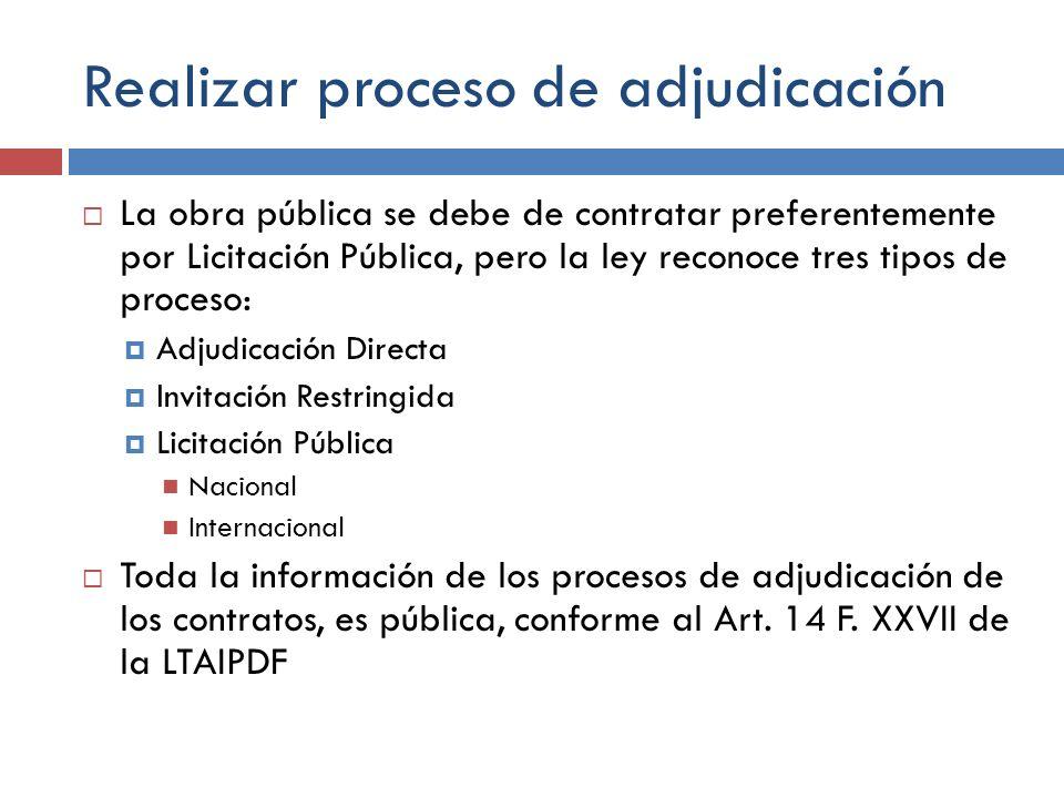 Realizar proceso de adjudicación La obra pública se debe de contratar preferentemente por Licitación Pública, pero la ley reconoce tres tipos de proce