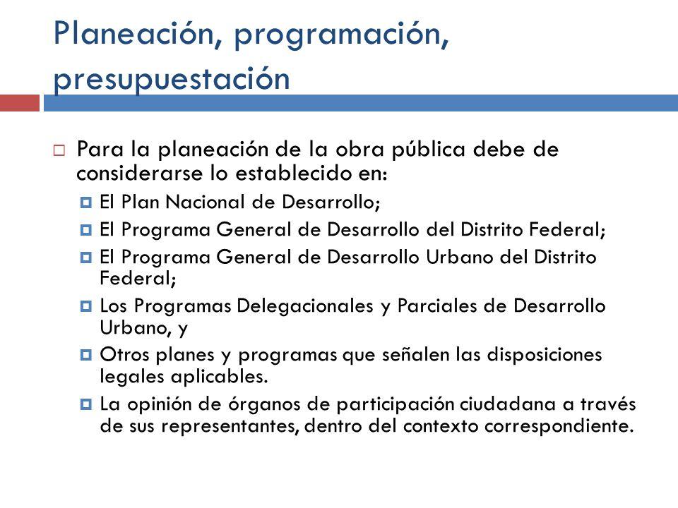Planeación, programación, presupuestación Para la planeación de la obra pública debe de considerarse lo establecido en: El Plan Nacional de Desarrollo