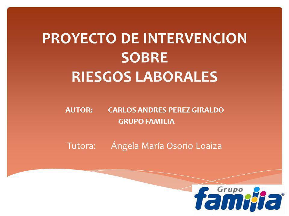 PROYECTO DE INTERVENCION SOBRE RIESGOS LABORALES AUTOR: CARLOS ANDRES PEREZ GIRALDO GRUPO FAMILIA Tutora: Ángela María Osorio Loaiza