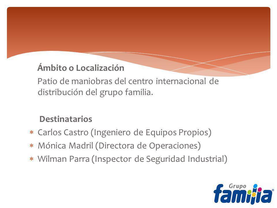 Ámbito o Localización Patio de maniobras del centro internacional de distribución del grupo familia. Destinatarios Carlos Castro (Ingeniero de Equipos