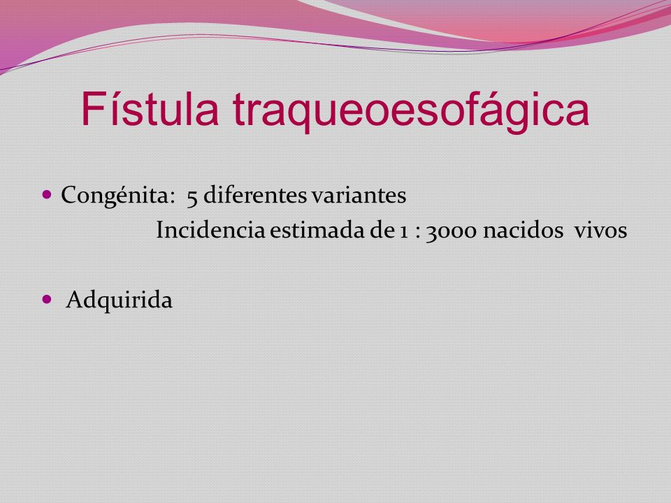 Fístula traqueoesofágica Congénita: 5 diferentes variantes Incidencia estimada de 1 : 3000 nacidos vivos Adquirida